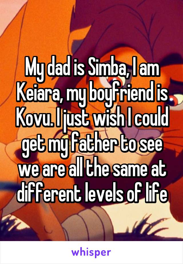 My dad is Simba, I am Keiara, my boyfriend is Kovu. I just wish I could get my father to see we are all the same at different levels of life
