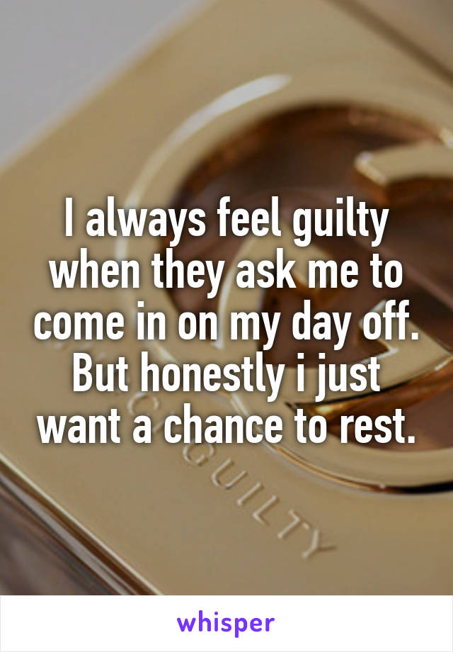 I always feel guilty when they ask me to come in on my day off. But honestly i just want a chance to rest.