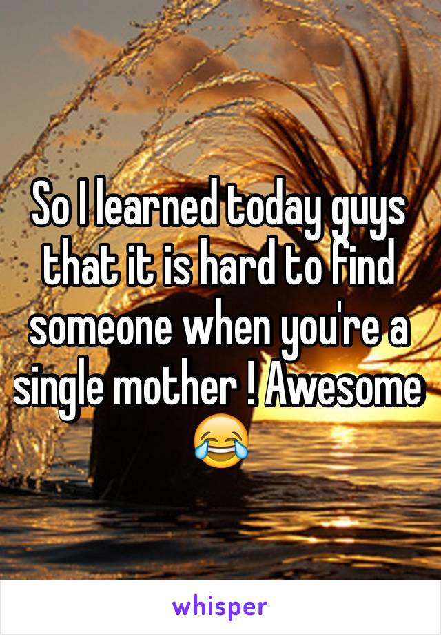 So I learned today guys that it is hard to find someone when you're a single mother ! Awesome 😂