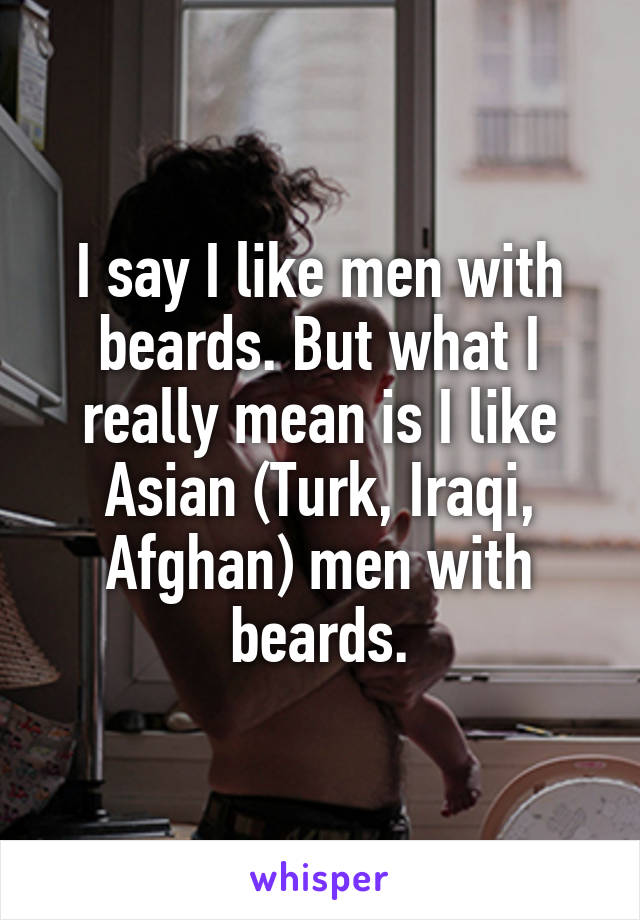 I say I like men with beards. But what I really mean is I like Asian (Turk, Iraqi, Afghan) men with beards.