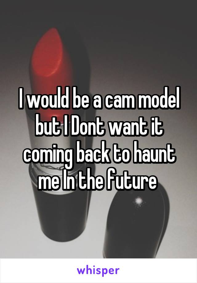 I would be a cam model but I Dont want it coming back to haunt me In the future