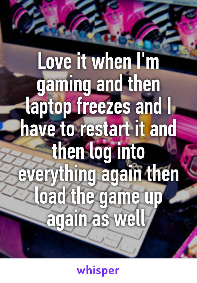Love it when I'm gaming and then laptop freezes and I have to restart it and then log into everything again then load the game up again as well