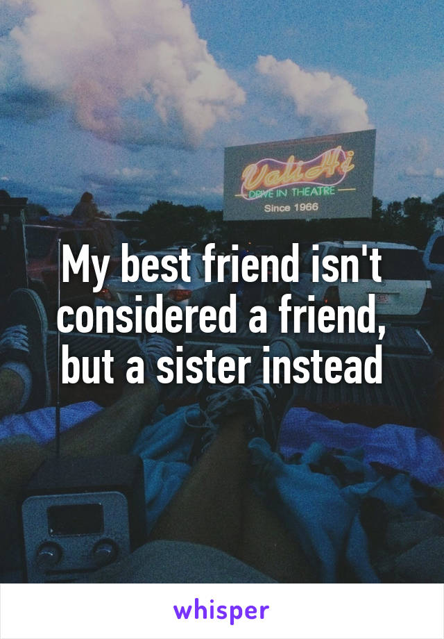 My best friend isn't considered a friend, but a sister instead