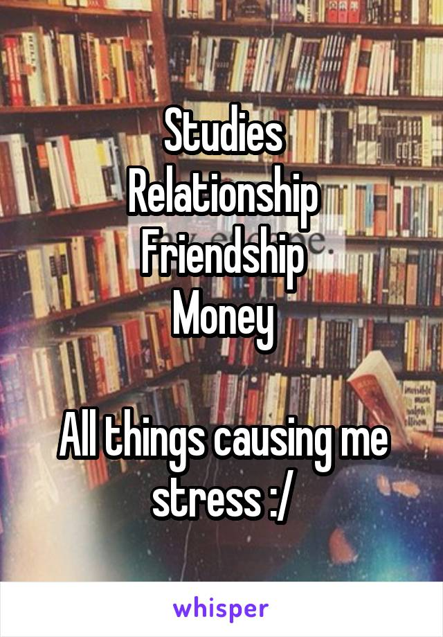 Studies Relationship Friendship Money  All things causing me stress :/