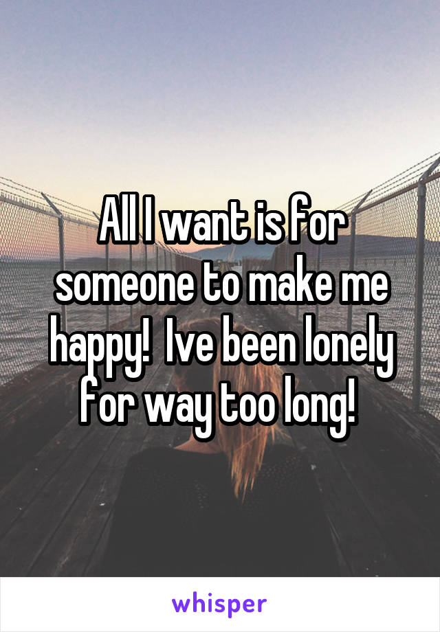 All I want is for someone to make me happy!  Ive been lonely for way too long!
