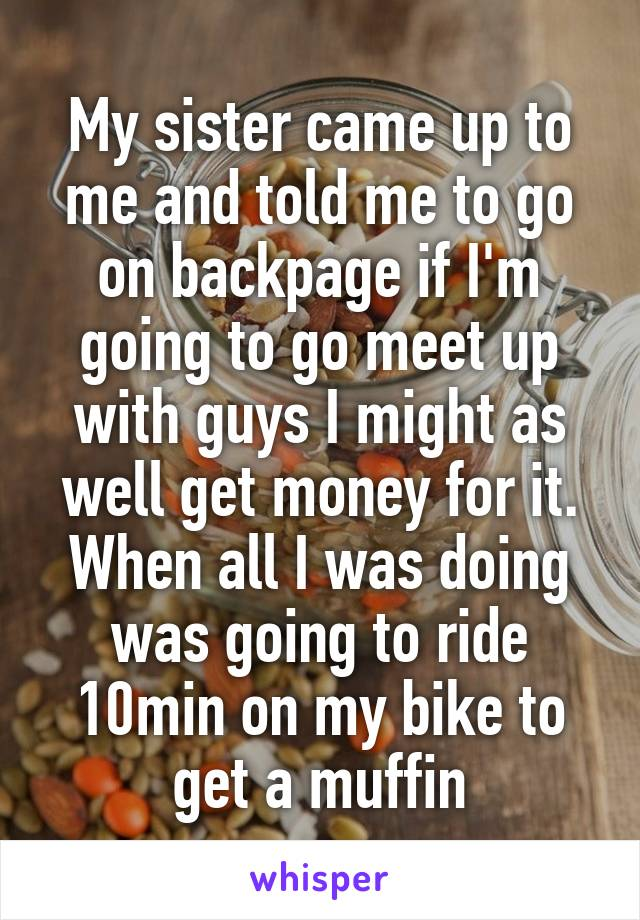 My sister came up to me and told me to go on backpage if I'm going to go meet up with guys I might as well get money for it. When all I was doing was going to ride 10min on my bike to get a muffin