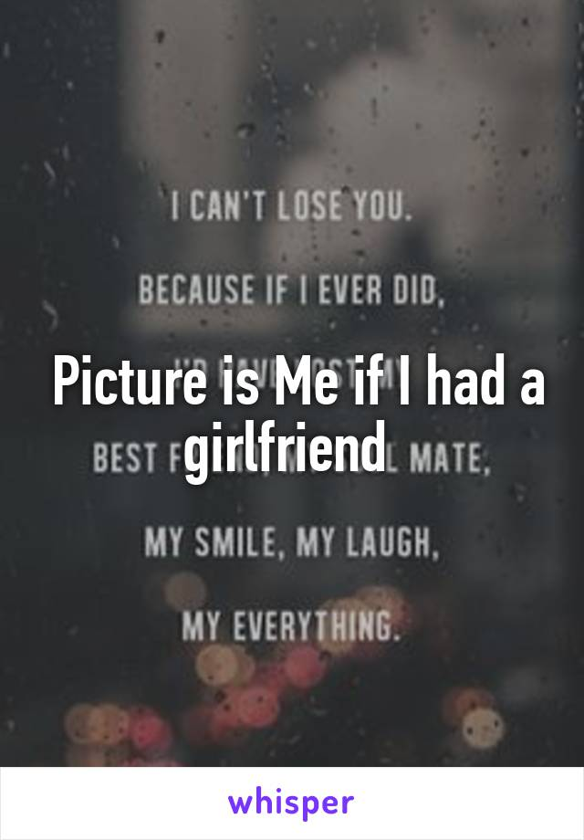 Picture is Me if I had a girlfriend