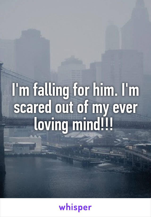 I'm falling for him. I'm scared out of my ever loving mind!!!