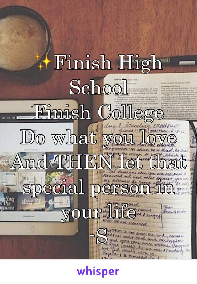 ✨Finish High School  Finish College  Do what you love And THEN let that special person in your life -S