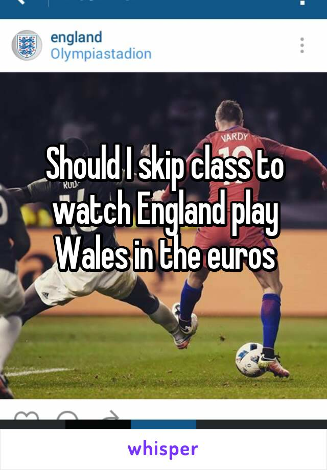 Should I skip class to watch England play Wales in the euros