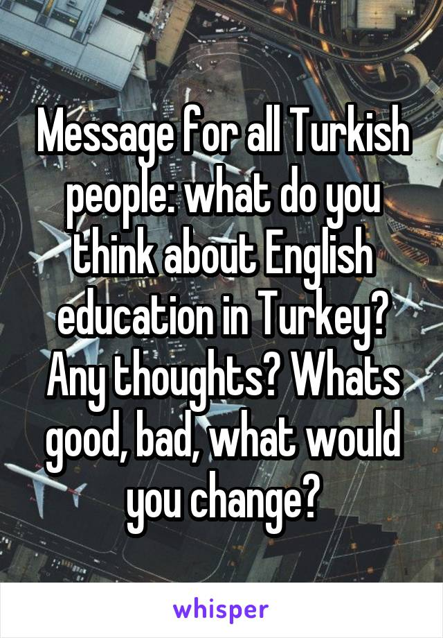 Message for all Turkish people: what do you think about English education in Turkey? Any thoughts? Whats good, bad, what would you change?