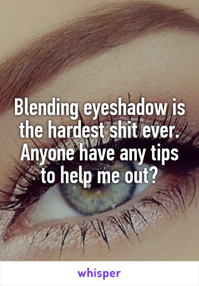 Blending eyeshadow is the hardest shit ever. Anyone have any tips to help me out?