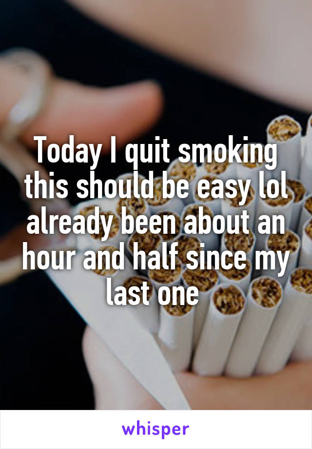 Today I quit smoking this should be easy lol already been about an hour and half since my last one