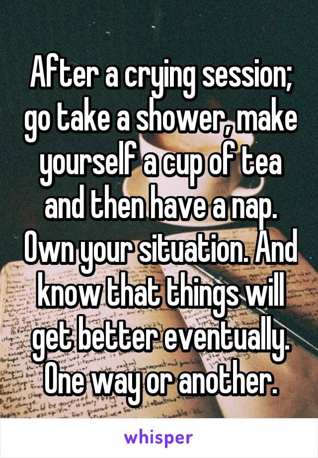 After a crying session; go take a shower, make yourself a cup of tea and then have a nap. Own your situation. And know that things will get better eventually. One way or another.
