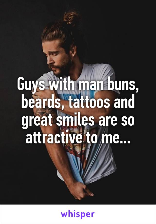 Guys with man buns, beards, tattoos and great smiles are so attractive to me...
