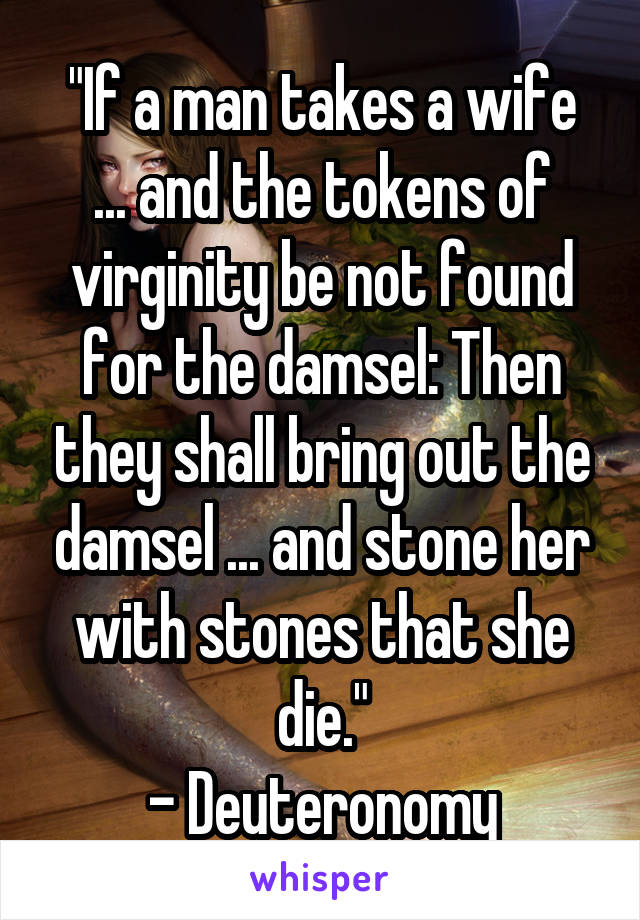 """""""If a man takes a wife ... and the tokens of virginity be not found for the damsel: Then they shall bring out the damsel ... and stone her with stones that she die."""" - Deuteronomy"""
