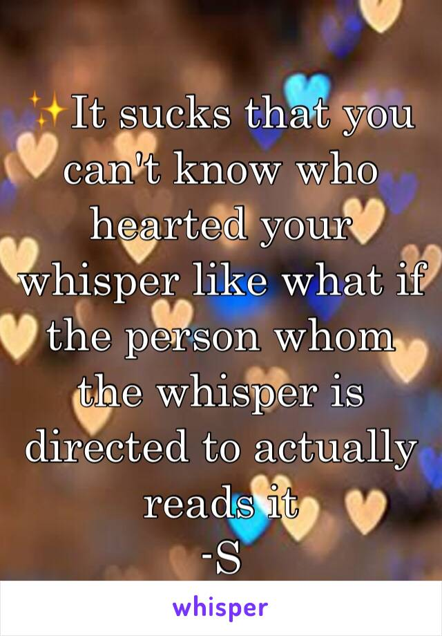 ✨It sucks that you can't know who hearted your whisper like what if the person whom the whisper is directed to actually reads it -S