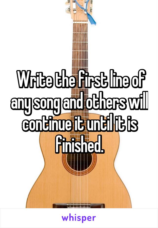 Write the first line of any song and others will continue it until it is finished.