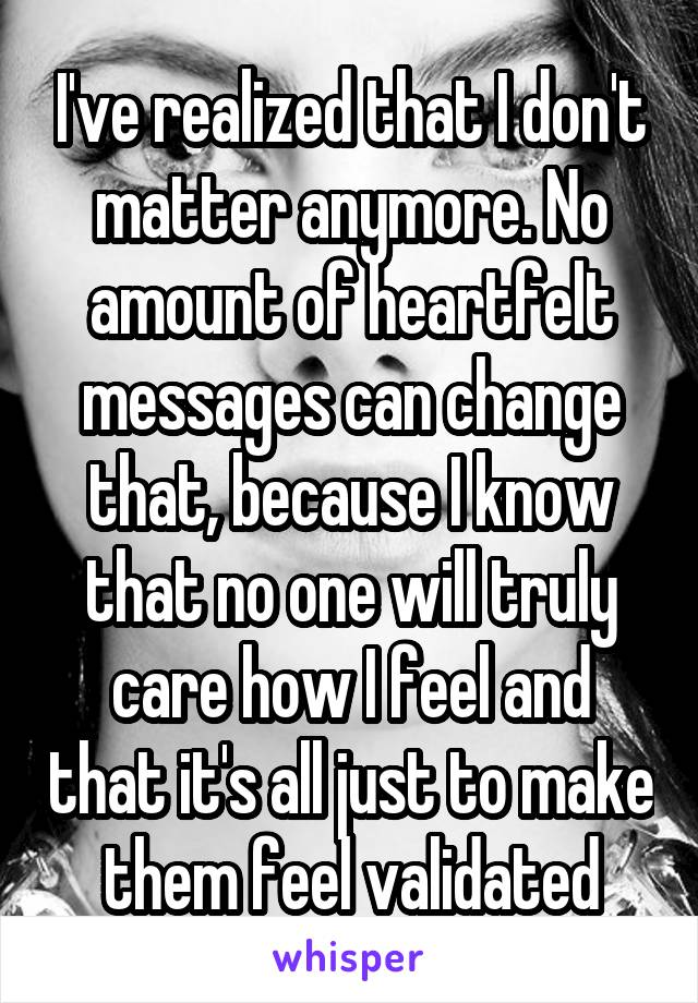 I've realized that I don't matter anymore. No amount of heartfelt messages can change that, because I know that no one will truly care how I feel and that it's all just to make them feel validated