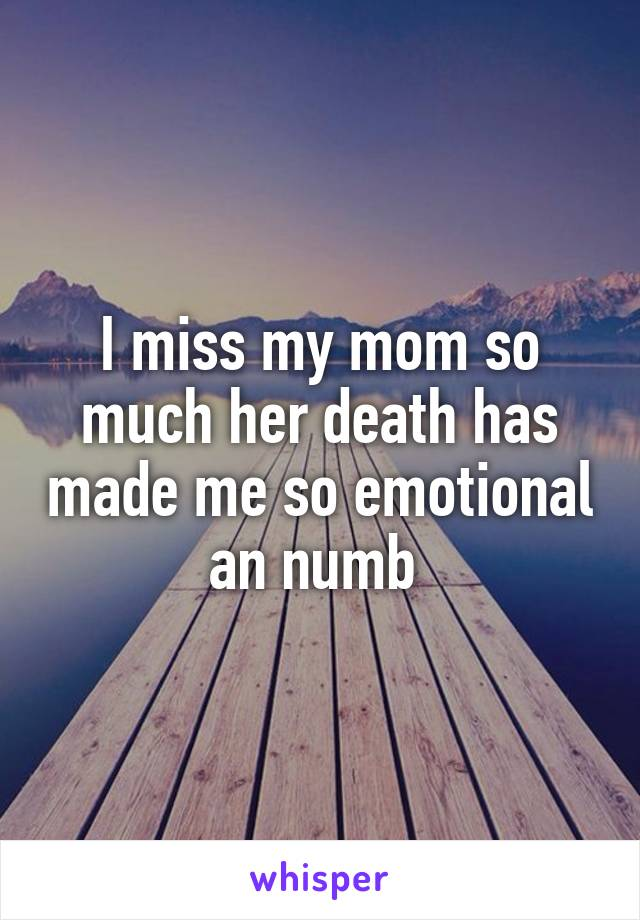 I miss my mom so much her death has made me so emotional an numb