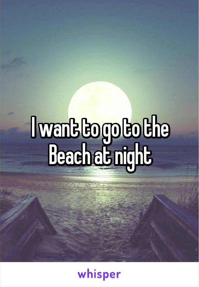 I want to go to the Beach at night