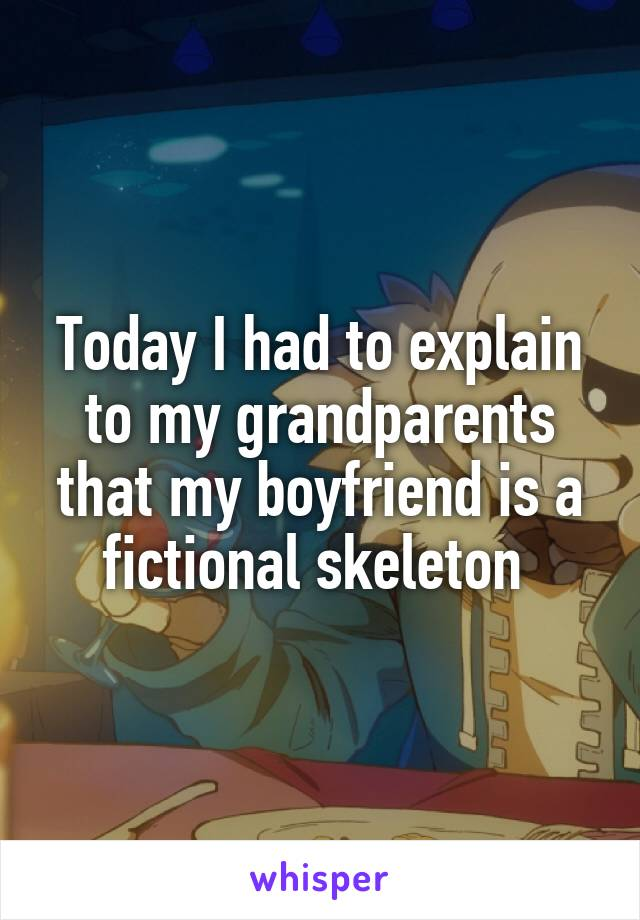 Today I had to explain to my grandparents that my boyfriend is a fictional skeleton