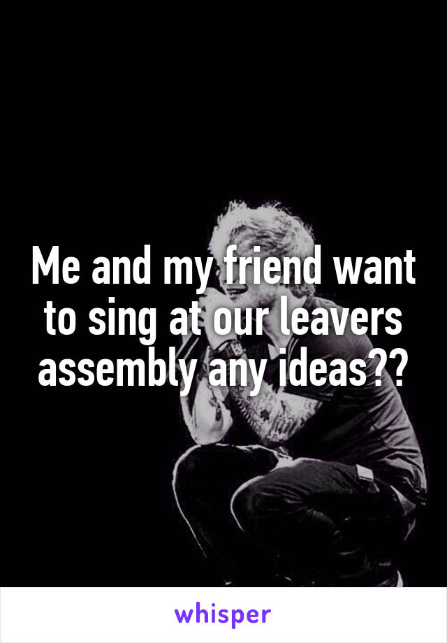 Me and my friend want to sing at our leavers assembly any ideas??