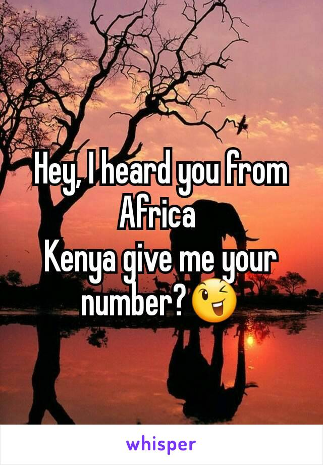 Hey, I heard you from Africa  Kenya give me your number?😉