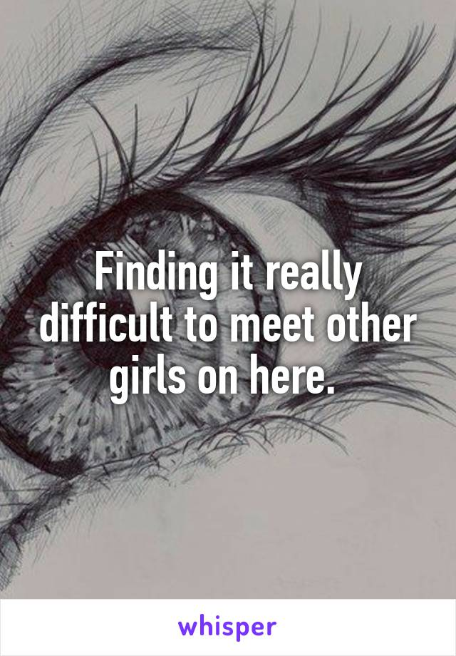 Finding it really difficult to meet other girls on here.