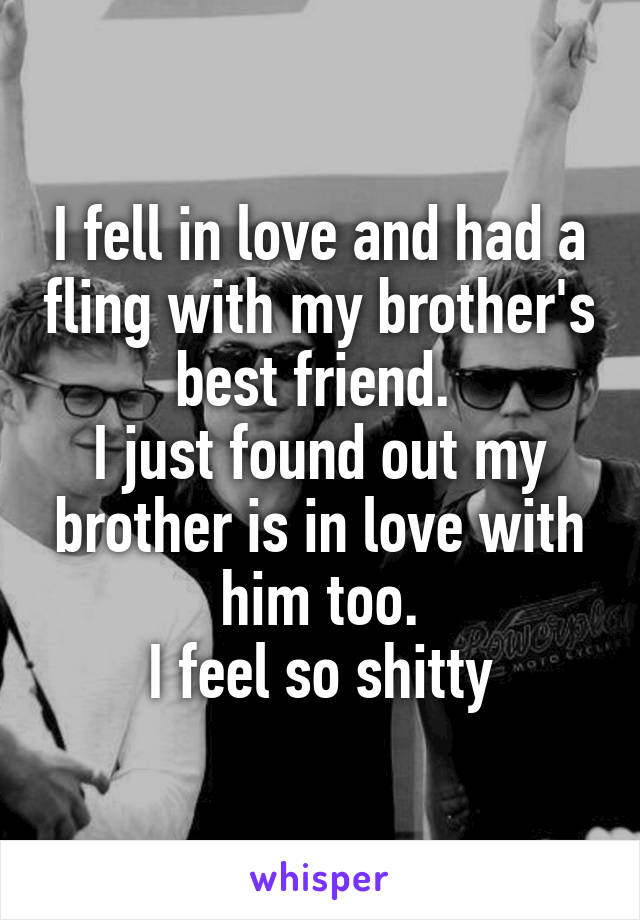 I fell in love and had a fling with my brother's best friend.  I just found out my brother is in love with him too. I feel so shitty