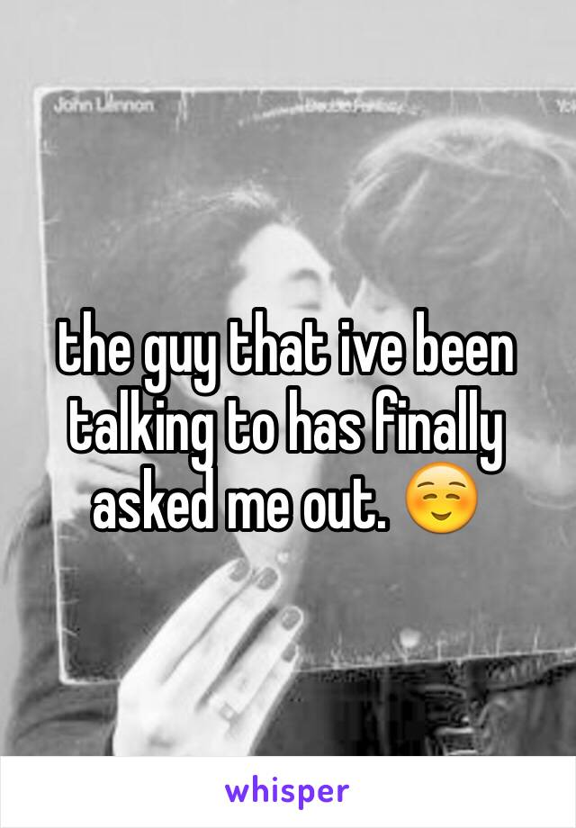 the guy that ive been talking to has finally asked me out. ☺️