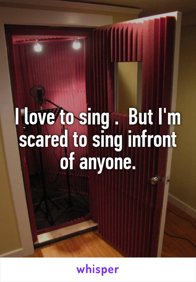 I love to sing .  But I'm scared to sing infront of anyone.