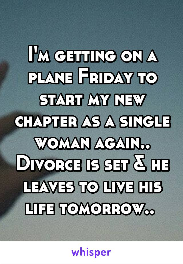 I'm getting on a plane Friday to start my new chapter as a single woman again.. Divorce is set & he leaves to live his life tomorrow..