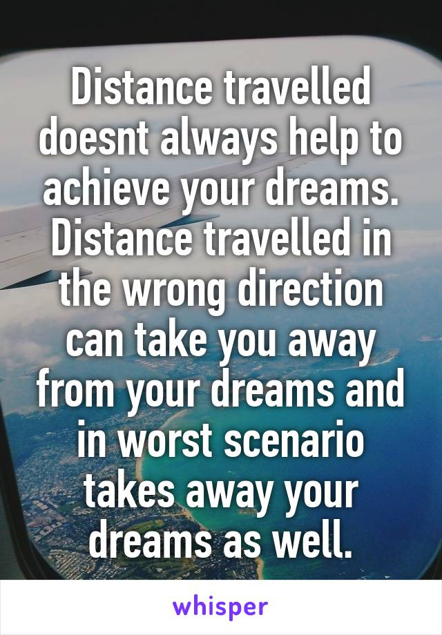 Distance travelled doesnt always help to achieve your dreams. Distance travelled in the wrong direction can take you away from your dreams and in worst scenario takes away your dreams as well.