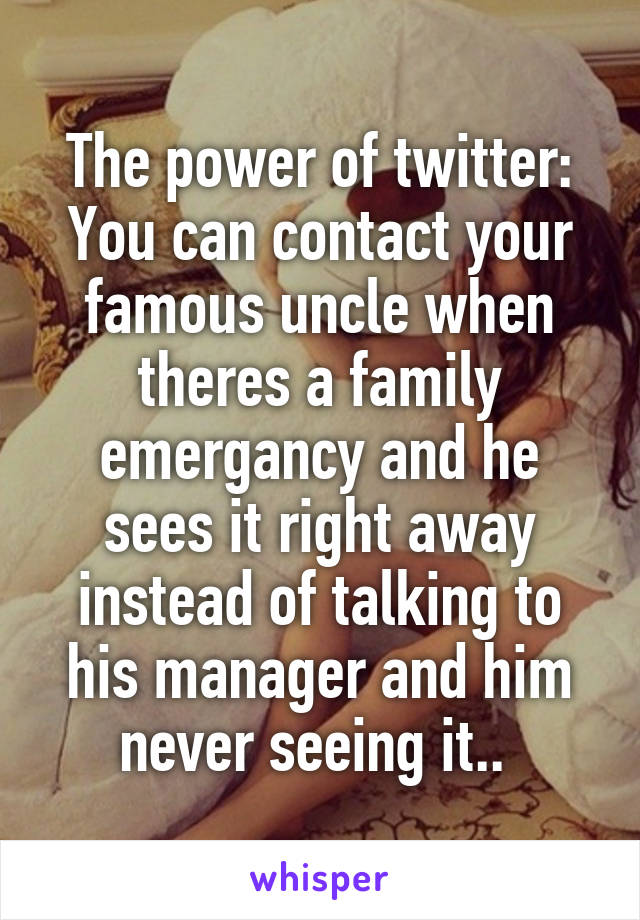 The power of twitter: You can contact your famous uncle when theres a family emergancy and he sees it right away instead of talking to his manager and him never seeing it..