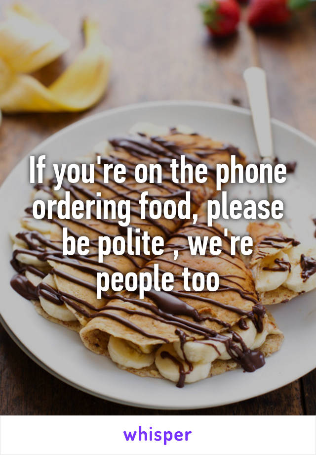 If you're on the phone ordering food, please be polite , we're people too