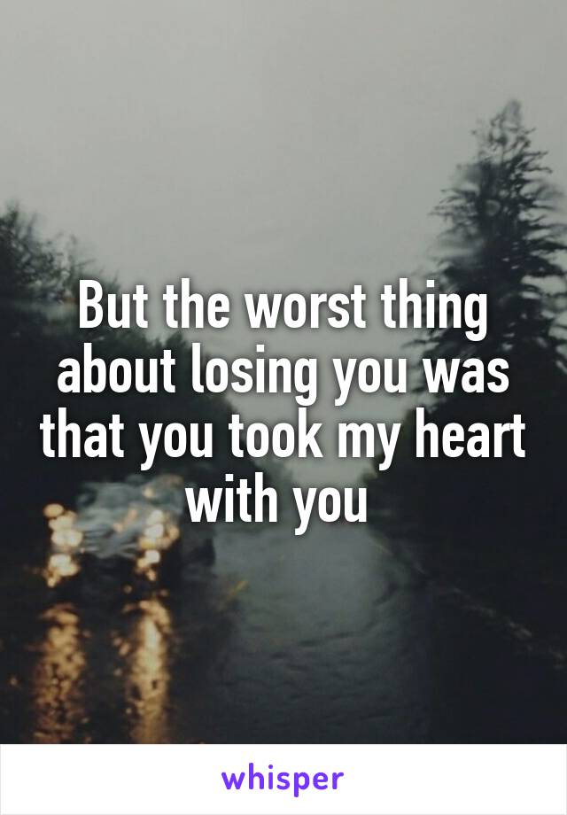 But the worst thing about losing you was that you took my heart with you