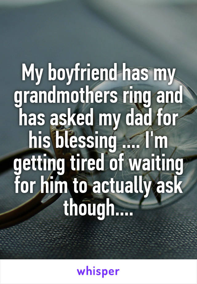 My boyfriend has my grandmothers ring and has asked my dad for his blessing .... I'm getting tired of waiting for him to actually ask though....