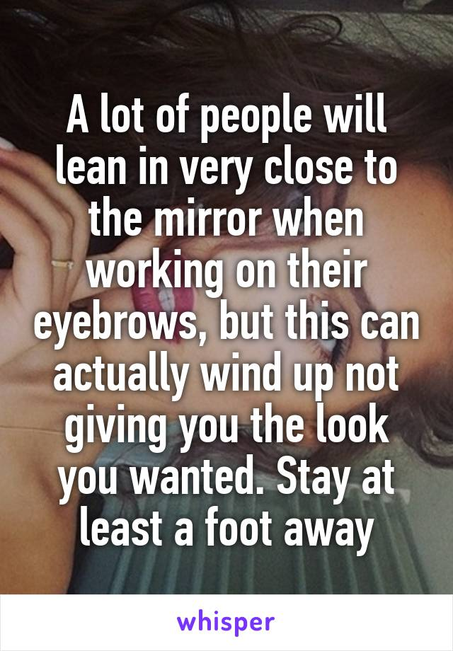 A lot of people will lean in very close to the mirror when working on their eyebrows, but this can actually wind up not giving you the look you wanted. Stay at least a foot away
