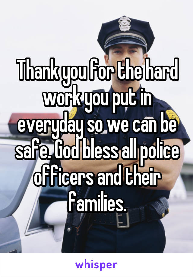 Thank you for the hard work you put in everyday so we can be safe. God bless all police officers and their families.