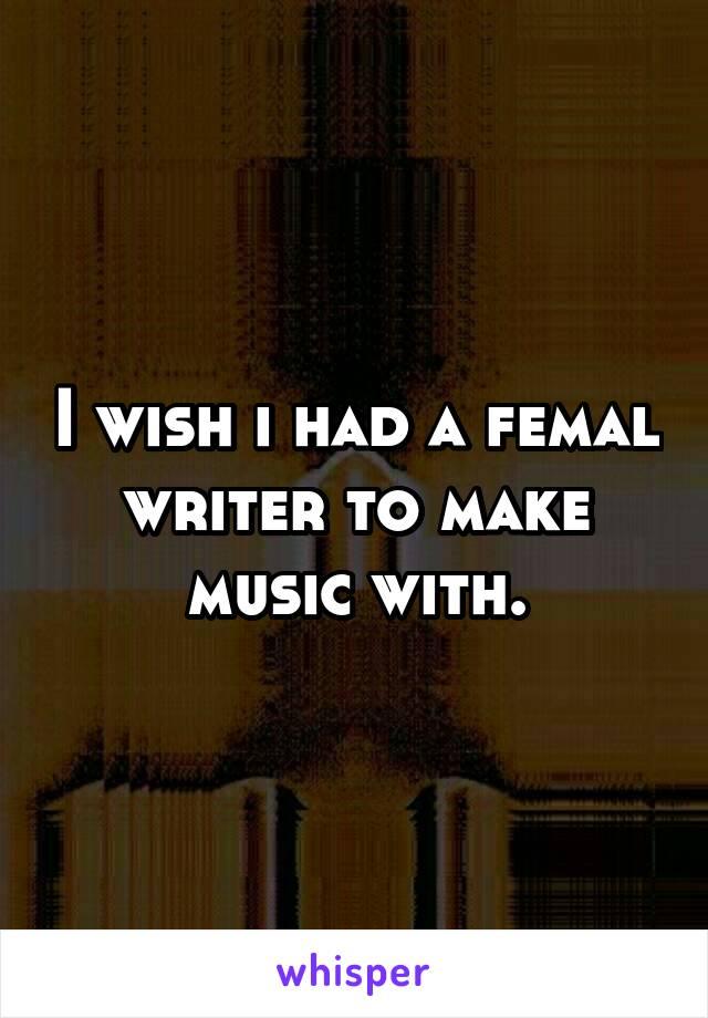 I wish i had a femal writer to make music with.