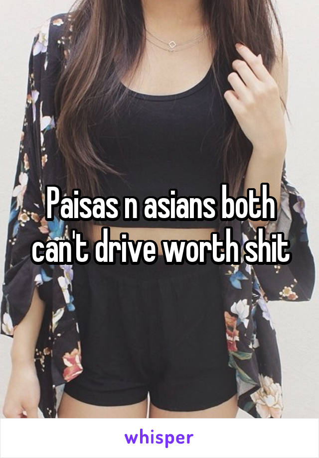 Paisas n asians both can't drive worth shit