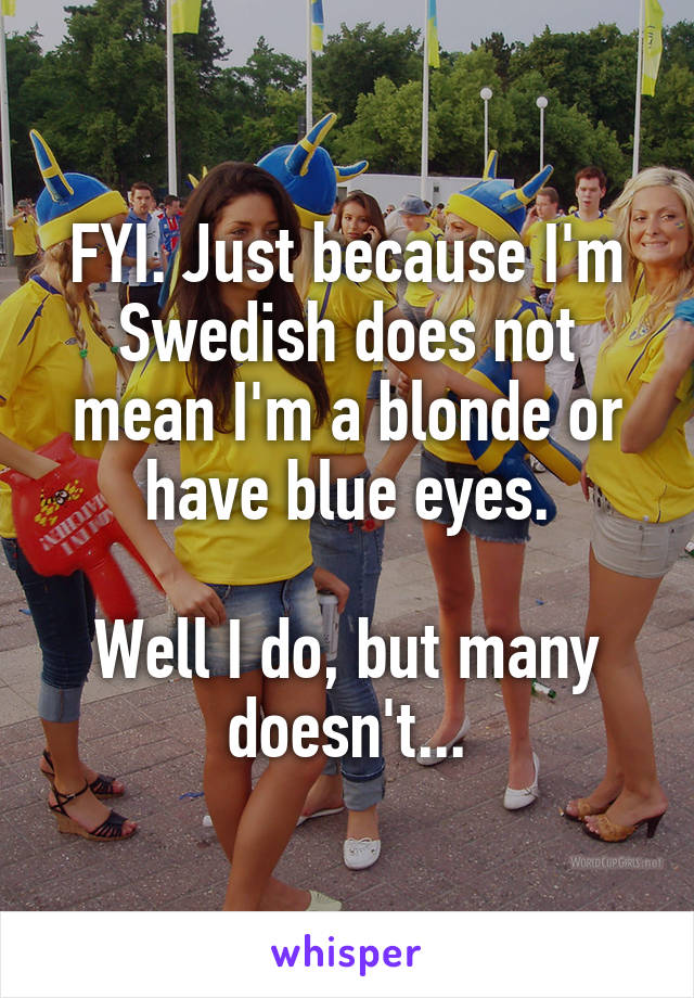FYI. Just because I'm Swedish does not mean I'm a blonde or have blue eyes.  Well I do, but many doesn't...