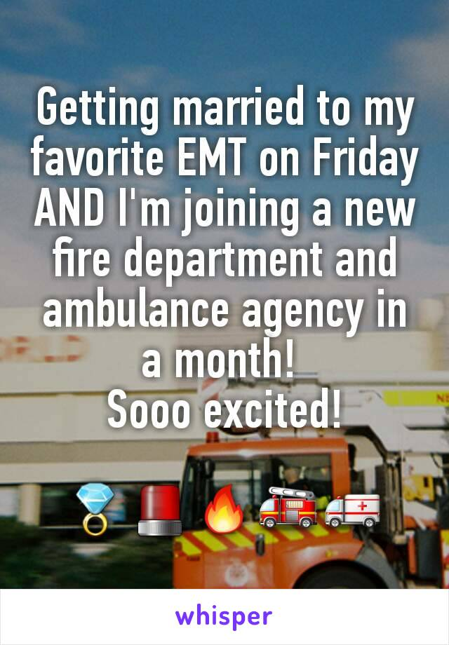 Getting married to my favorite EMT on Friday AND I'm joining a new fire department and ambulance agency in a month!  Sooo excited!  💍🚨🔥🚒🚑