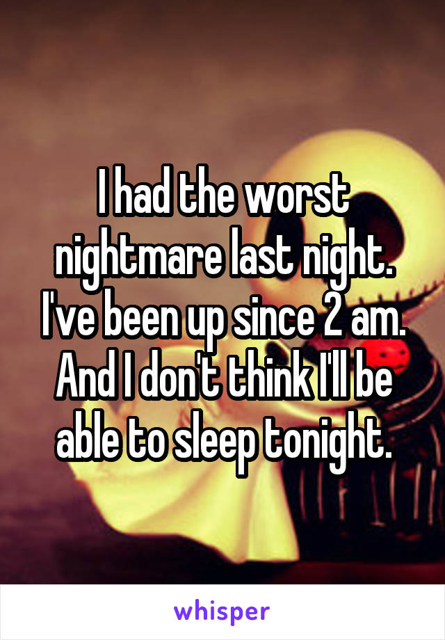 I had the worst nightmare last night. I've been up since 2 am. And I don't think I'll be able to sleep tonight.