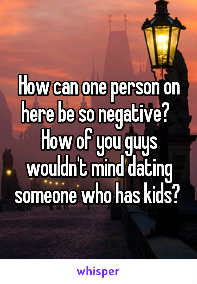 How can one person on here be so negative?   How of you guys wouldn't mind dating someone who has kids?