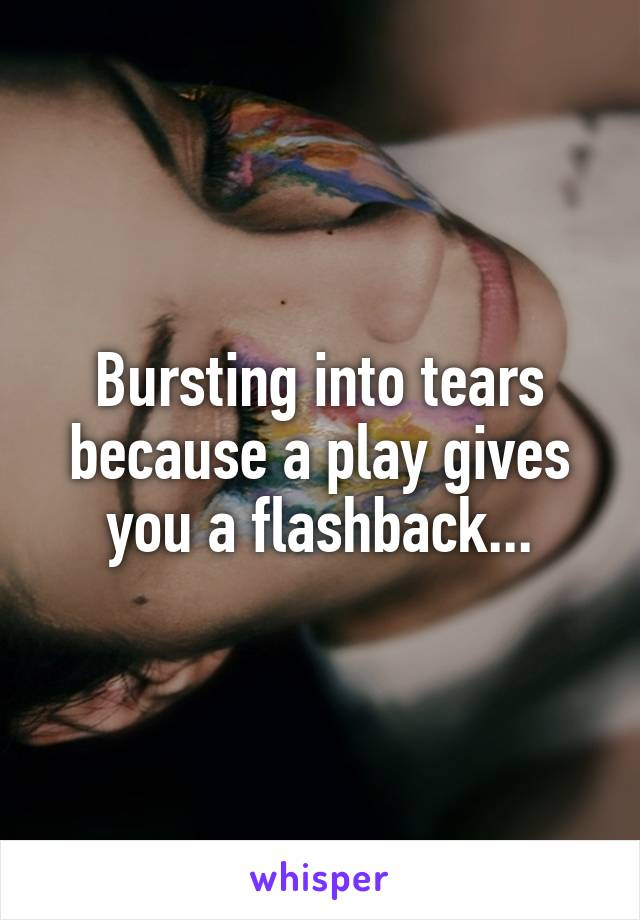 Bursting into tears because a play gives you a flashback...