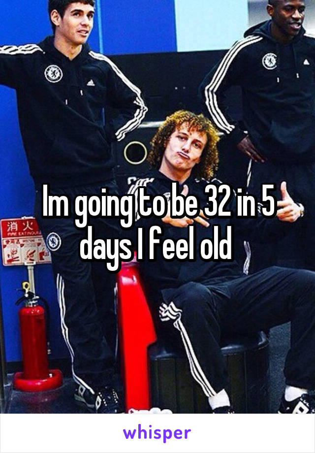 Im going to be 32 in 5 days I feel old