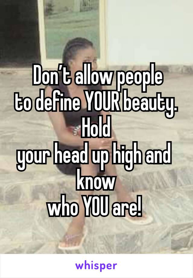 Don't allow people to define YOUR beauty. Hold your head up high and  know who YOU are!
