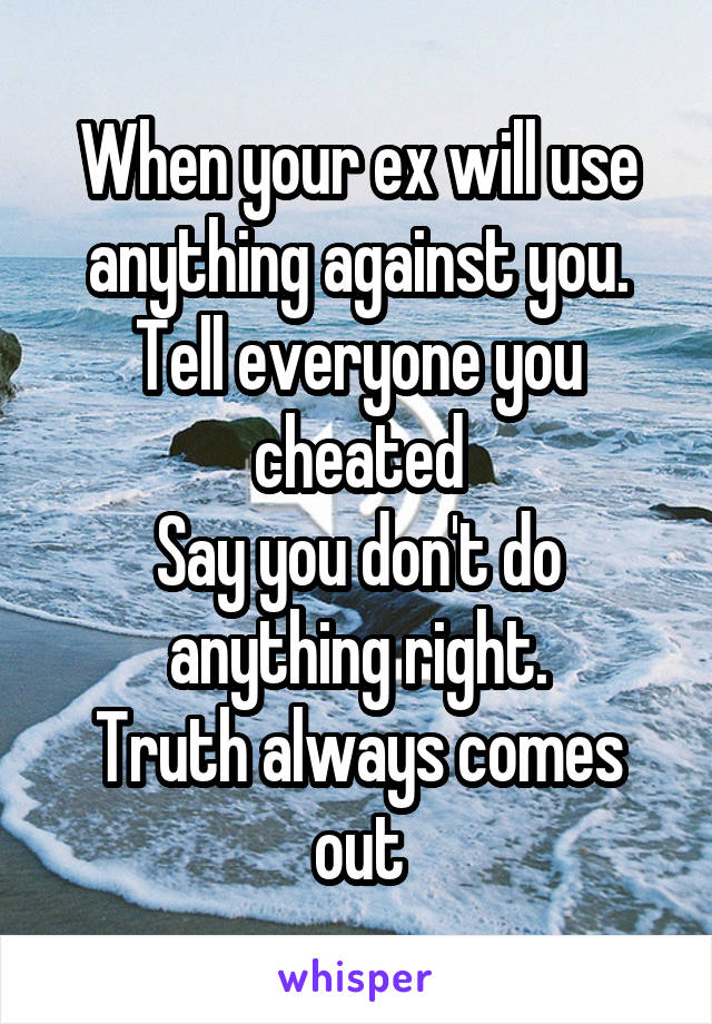 When your ex will use anything against you. Tell everyone you cheated Say you don't do anything right. Truth always comes out